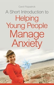 A Short Introduction to Helping Young People Manage Anxiety ebook by Carol Fitzpatrick