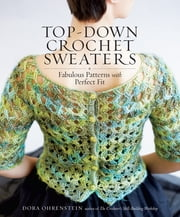 Top-Down Crochet Sweaters - Fabulous Patterns with Perfect Fit ebook by Dora Ohrenstein