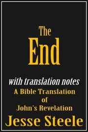 The End: A Bible Translation of John's Revelation (with Translation Notes) ebook by Jesse Steele