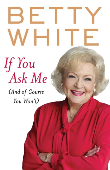 If You Ask Me (And Of Course You Won't) ebook by Betty White