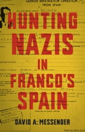 Hunting Nazis in Franco's Spain ebook by Messenger, David A.