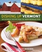 Dishing Up® Vermont - 145 Authentic Recipes from the Green Mountain State ebook by Tracey Medeiros