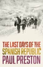 The Last Days of the Spanish Republic ebook by Paul Preston