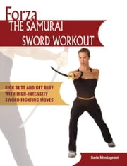 Forza The Samurai Sword Workout - Kick Butt and Get Buff with High-Intensity Sword Fighting Moves ebook by Ilaria Montagnani
