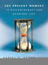 The Present Moment in Psychotherapy and Everyday Life (Norton Series on Interpersonal Neurobiology) ebook by Daniel N. Stern
