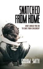 Snatched from Home - What Would You Do To Save Your Children? ebook by Graham Smith