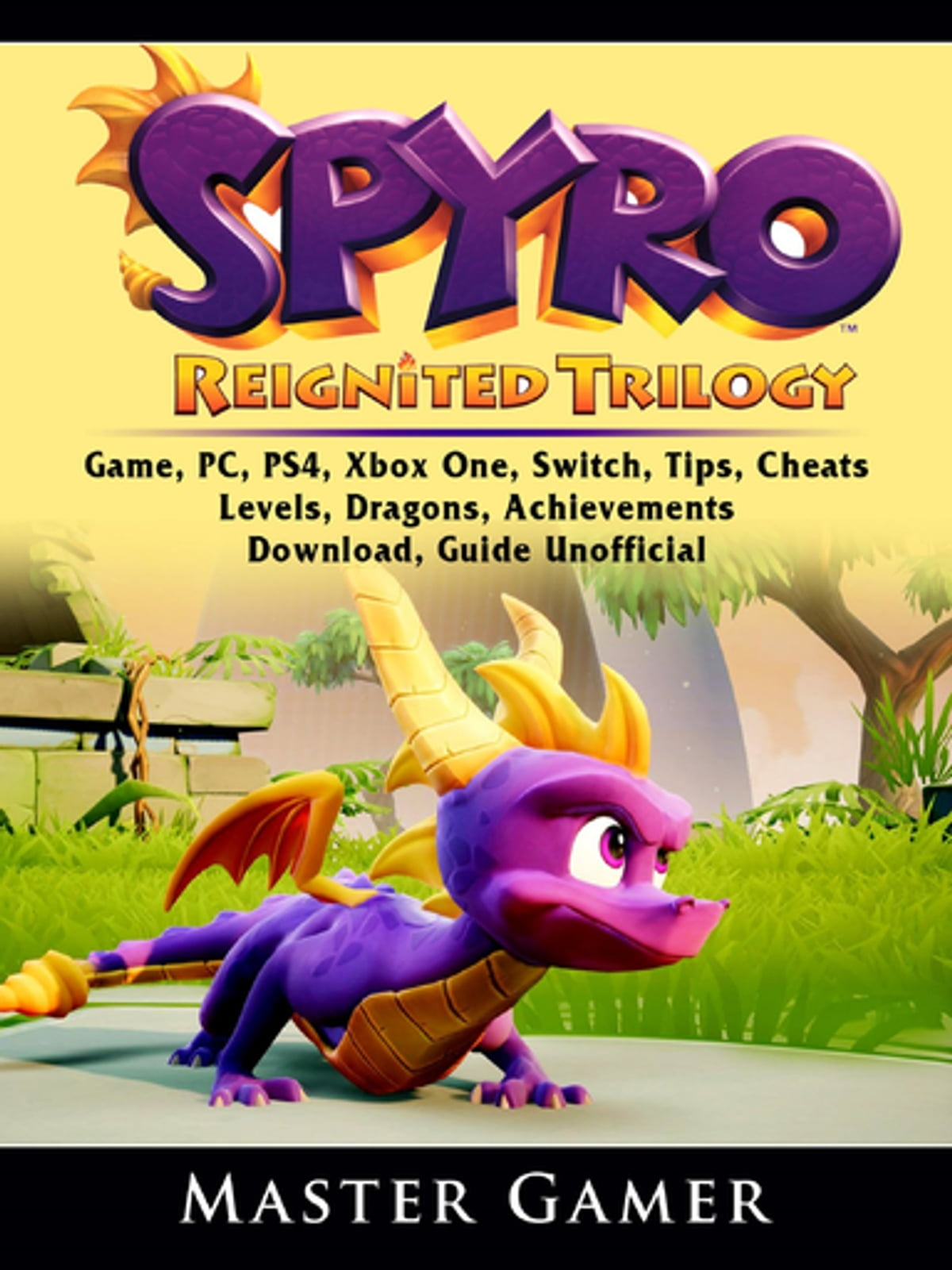 Spyro Reignited Trilogy Game, PC, PS4, Xbox One, Switch, Tips, Cheats,  Levels, Dragons, Achievements, Download, Guide Unofficial ebook by Master  Gamer
