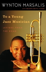 To a Young Jazz Musician - Letters from the Road ebook by Wynton Marsalis, Selwyn Seyfu Hinds