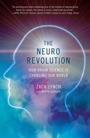The Neuro Revolution - How Brain Science Is Changing Our World ebook by Zack Lynch,Byron Laursen