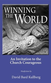 Winning the World - An Invitation to the Church Courageous ebook by David Bard Kullberg,Julie Klusty