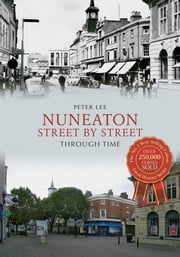 Nuneaton Street By Street Through Time ebook by Peter Lee