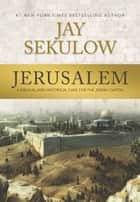 Jerusalem - A Biblical and Historical Case for the Jewish Capital ebook by Jay Sekulow