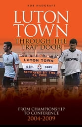Luton Town: Through the Trap Door 2004-2009 - From Championship to Conference ebook by Rob Hadgraft