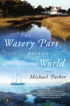 The Watery Part of the World ebook by Michael Parker