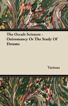 The Occult Sciences - Oniromancy or the Study of Dreams ebook by Various Authors