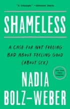 Shameless - A Case for Not Feeling Bad About Feeling Good (About Sex) ebook by