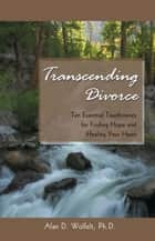 Transcending Divorce - Ten Essential Touchstones for Finding Hope and Healing Your Heart ebook by Alan D. Wolfelt, PhD