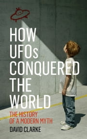 How UFOs Conquered the World - The History of a Modern Myth ebook by David Clarke