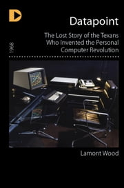 Datapoint: The Lost Story of the Texans Who Invented the Personal Computer Revolution ebook by Lamont Wood