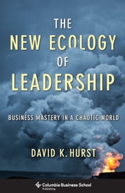 The New Ecology of Leadership - Business Mastery in a Chaotic World ebook by David K. Hurst