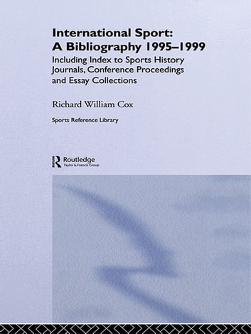 International Sport: A Bibliography, 1995-1999 - Including Index to Sports History Journals, Conference Proceedings and Essay Collections. ebook by