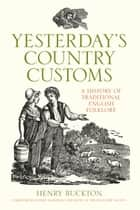 Yesterday's Country Customs - A History of Traditional English Folklore ebook by Henry Buckton