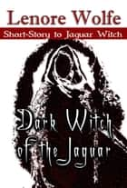 Dark Witch of the Jaguar (A Doorway of the Triquetra Bonus Short Story) ebook by Lenore Wolfe