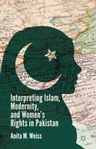 Interpreting Islam, Modernity, and Women's Rights in Pakistan ebook by A. Weiss