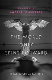 The World Only Spins Forward - The Ascent of Angels in America ebook by Isaac Butler, Dan Kois