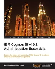 IBM Cognos BI v10.2 Administration Essentials ebook by Khalid Mehmood Awan