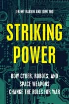 Striking Power - How Cyber, Robots, and Space Weapons Change the Rules for War ebook by Jeremy Rabkin, John Yoo