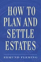How to Plan and Settle Estates ebook by Edmund Fleming