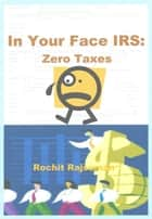In Your Face IRS: Zero Taxes ebook by Rochit Rajsuman