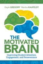 The Motivated Brain - Improving Student Attention, Engagement, and Perseverance ebook by Gayle Gregory, Martha Kaufeldt