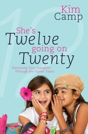 She's Twelve Going on Twenty - Nurturing Your Daughter Through the Tween Years ebook by Kim Camp