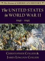 The United States in World War II: 1941 - 1945 ebook by James Lincoln Collier,Christopher Collier