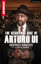 The Resistible Rise of Arturo Ui ebook by Bertolt Brecht, Bruce Norris