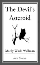 The Devil's Asteroid ebook by Manly Wade Wellman