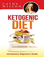 Ketogenic Diet: Introductory Beginner's Guide ebook by Cathy Wilson