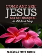 Come And See! Jesus Has Not Changed!! He Still Heals Today ebook by Zacharias Tanee Fomum