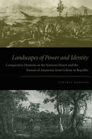 Landscapes of Power and Identity - Comparative Histories in the Sonoran Desert and the Forests of Amazonia from Colony to Republic ebook by Cynthia Radding