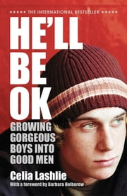 He'll Be Ok: Growing Gorgeous Boys Into Good Men ebook by Celia Lashlie