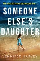 Someone Else's Daughter - A gripping emotional page turner with a twist ebook by Jennifer Harvey
