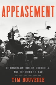 Appeasement - Chamberlain, Hitler, Churchill, and the Road to War ebook by Tim Bouverie