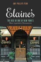 Elaine's - The Rise of One of New York's Most Legendary Restaurants from Those Who Were There ebook by Amy Phillips Penn, Liz Smith