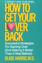 How to Get Your Lover Back - Successful Strategies for Starting Over (& Making It Better Than It Was Before) ebook by Blase Harris