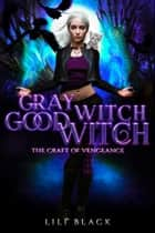 Gray Witch, Good Witch - The Craft of Vengeance ebook by Lili Black, LA Kirk, Lyn Forester