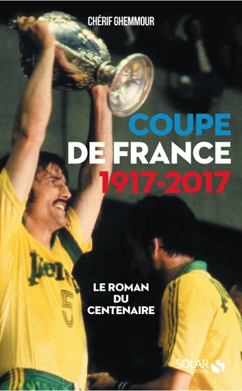 Coupe de France 1917-2017 : Le roman du centenaire ebook by Chérif GHEMMOUR