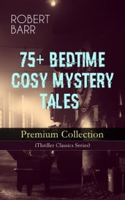75+ BEDTIME COSY MYSTERY TALES - Premium Collection (Thriller Classics Series) - The Siamese Twin of a Bomb-Thrower, The Adventures of Sherlaw Kombs, The Great Pegram Mystery, The Chemistry of Anarchy, An Electrical Slip and many more ebook by Robert Barr