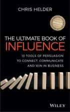 The Ultimate Book of Influence - 10 Tools of Persuasion to Connect, Communicate, and Win in Business ebook by Chris Helder